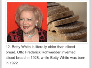 danpintilini:  flukeoffate:  gingahninjah:  sliced bread is the greatest thing since betty white  Reblogging for that comment  thats crazy : 12. Betty White is literally older than sliced  bread. Otto Frederick Rohwedder invented  sliced bread in 1928, while Betty White was born  in 1922. danpintilini:  flukeoffate:  gingahninjah:  sliced bread is the greatest thing since betty white  Reblogging for that comment  thats crazy