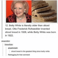 omg so in luv with @spunky rn 😍: 12. Betty White is literally older than sliced  bread. Otto Frederick Rohwedder invented  sliced bread in 1928, while Betty White was born  in 1922.  danpintilini:  flukeoffate:  ngahniniah  sliced bread is the greatest thing since betty white  ing for that comment omg so in luv with @spunky rn 😍