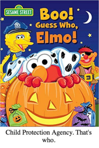 Peak-a-boo: 12)  Boob  > * Guess Who,  Elmo!  SESAME STREET  Child Protection Agency. That's  who Peak-a-boo