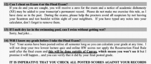 Madlad Chemistry Professor: 12) Can I cheat on Exam 4 or the Final Exam?  If you do and you are caught, you will receive a zero for the exam and a notice of academic dishonesty  (XE) may be added to your transcript's permanent record. Please do not make me exercise this rule, as I  have done so in the past. During the exams, please help the proctors avoid all suspicion by not leaving  your Scantron and test booklet within sight of your neighbors. If you have typed any notes into your  calculator, don't forget to remove them  13) If I melt dry ice in the swimming pool, can I swim without getting wet?  Sorry, bad joke...  14) Will I know my grade before I take the Final Exam?  Yes! Your scores have been posted online all semester long so you can calculate your grade at any time. I  will not drop your two lowest lecture quiz and online HW scores nor apply the Resurrection Final Rule  until after the final exam and this will be done outside of Canvas, which means you won't see it but I  promise it will happen... and you can verify that it did by your final posted grade  IT IS IMPERATIVE THAT YOU CHECK ALL POSTED SCORES AGAINST YOUR RECORDS Madlad Chemistry Professor