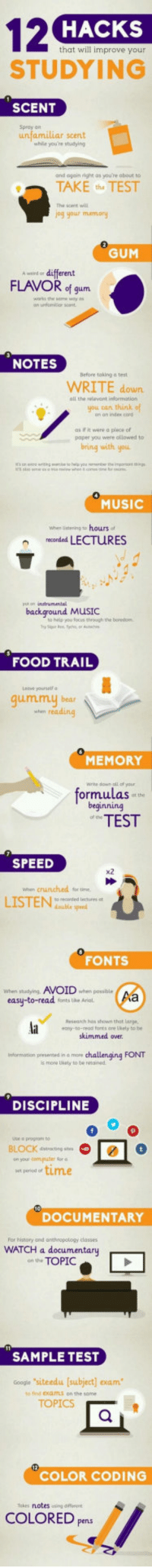 Af, Food, and Music: 12 HACKS  STUDYING  that will improve your  SCENT  Spray an  unfamiliar scent  whlie youre studying  and egain right as you're abaut to  TAKE the TEST  The scent will  jog your memory  GUM  A werd or different  FLAVOR of gum  an edanilar  NOTES  Before taking a test  WRITE down  you can think of  all the evant information  as ifit were a piece cf  papee you were ollowed to  bring with you  4  MUSIC  When istening to hours af  recorded LECTURES  background MUSIC  to held you focus rough the boredm  FOOD TRAIL  Leht yourself ง  qummU bear  stem reading  0  MEMORY  Write down all of you  ormulasot the  beginning  TEST  SPEED  x2  when crunched tor time  LISTEN  sabie speed  FONTS  When studying. AVOIDwhen posble  easy-to-reads r  Hesearch has shown that large,  ecsy-to-eroa forts ơre utely to be  skimmed over.  ging FONT  Informotion presented in a mcre  s more Ukety to be retoned  DISCIPLINE  use a progrom to  BLOCK dstracting ste  on your ceersputer for  time  DOCUMENTARY  For history and anthropology classes  WATCH a documentary  an the TOPIC  SAMPLE TEST  Googie siteedu [subject] exam  to find ExOLITLS on the same  TOPICS  COLOR CODING  Takes notes ing dffere  COLORED pens <p>How To Improve Your Studying.</p>