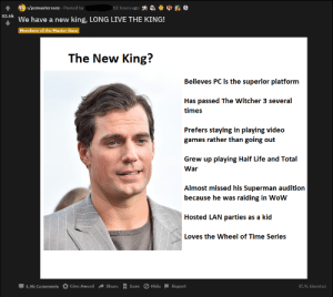 he could kick me in the face and i'd say thank you 😩: 12 hours ago  r/pcmasterrace Posted by  83.6k  We have a new king, LONG LIVE THE KING!  Members of the Master Race  The New King?  Believes PC is the superior platform  Has passed The Witcher 3 several  times  Prefers staying in playing video  games rather than going out  Grew up playing Half Life and Total  War  Almost missed his Superman audition  because he was raiding in Wow  Hosted LAN parties as a kid  Loves the Wheel of Time Series  Share + Save O Hide  Give Award  81% Upvoted  1.9k Comments  Report he could kick me in the face and i'd say thank you 😩