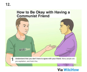 Capitalism, How To, and Okay: 12.  How to Be Okay with Having a  Communist Friend  wiknao  Understand that you don't have to agree with your friend. Many people are  pro-capitalism, and that's fine.  wikiHow  Via WikiHow WikiHow attempts to explain how to do the impossible