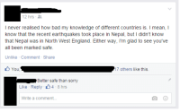 Bad, England, and Facebook: 12 hrs  I never realised how bad my knowledge of different countries is. I mean, I  know that the recent earthquakes took place in Nepal, but l didn't know  that Nepal was in North West England. Either Way, I'm glad to see you've  all been marked safe.  Unlike Comment Share  You  17 others like this.  Better safe than sorry  Like Reply 4  8 hrs  Write a comment... About the facebook earthquake feature