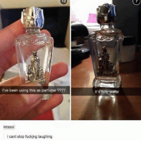Fucking, Water, and Been: 12  I've been using this as perfume  letassi:  i cant stop fucking laughing  It's holy water i'm sweating