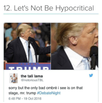 Last one, I swear 😭😂 (Found on @bustle amazing app via Twitter: @notoriousTBL): 12. Let's Not Be Hypocritical  the tali lama  @notorious TBL  sorry but the only bad ombré i see is on that  stage, mr. trump  #Debate Night  6:48 PM 19 Oct 2016 Last one, I swear 😭😂 (Found on @bustle amazing app via Twitter: @notoriousTBL)