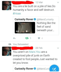 "Gif, Tumblr, and Blog: 12 Mar  You are a lie built on a pile of lies.Do  humanity a favor and self destruct.  #Hoax  Curiosity Rover@MarsCuriosity  Nothing like the  feel of sand  beneath your...  GIF  13 1  t You Retweeted  28 Feb  You aren't on Mars.You are a  overpriced pile of junk on Earth  created to fool people.Just wanted to  let you know  Curiosity Rover@ @MarsCuri <p><a href=""http://memehumor.net/post/158858572868/a-flat-earther-encouraging-an-inanimate-object-to"" class=""tumblr_blog"">memehumor</a>:</p>  <blockquote><p>A Flat Earther encouraging an inanimate object to kill itself.</p></blockquote>"