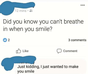 And your smile is the best one in the world :): 12 mins  Did you know you can't breathe  in when you smile?  3 comments  Like  Comment  Just kidding, I just wanted to make  you smile And your smile is the best one in the world :)