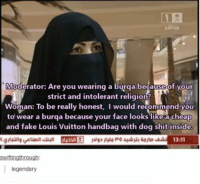 Fake, Shit, and Louis Vuitton: 12  Moderator: Are you wearing a burqa because of your  strict and intolerant religion  Woman: To be really honest, I would recommend you  to wear a burqa because your face looks like a cheap  and fake Louis Vuitton handbag with dog shit inside  13:11  swiftingthrough:  legendary