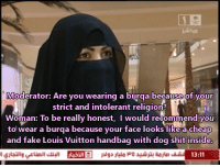 Fake, Shit, and Louis Vuitton: 12  Moderator: Are you wearing a burqa because of your  strict and intolerant religion?  Woman: To be really honest, I would recommend you  to wear a burqa because your face looks like a cheap  and fake Louis Vuitton handbag with dog shit inside.  13:11 I reblog this every time