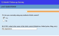 Control, What Is, and Birth Control: 12-Month Follow-up Survey  LAST QUESTIONS!  79. Are you currently using any method of birth control?  Yes  0  80. If YES, what is the name of the birth control (OrthoEvra, OrthoCyclen, Ring, etc.):  My Appearance