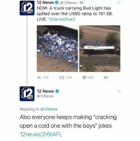 "Lmao, News, and Jokes: 12 News @12News 4h  NOW: A truck carrying Bud Light has  spilled over the US60 ramp to 101 SB.  LIVE  12ne.ws/live2  158  t 796  V 989  M  12 News  (a 12News  Replying to @12News  Also everyone keeps making ""cracking  open a cold one with the boys"" jokes  12ne.ws/2r6tAFL lmao"