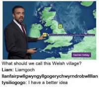 "Memes, Http, and Today: 12  pogerychwyrndrobwllanty  hi  Earlier today  What should we call this Welsh village?  Liam: Liamgoch  llanfairpwllgwyngyllgogerychwyrndrobwlllan  tysiliogogo I have a better idea <p>I heard this guy can pronounce it perfectly. via /r/memes <a href=""http://ift.tt/2m3kLhp"">http://ift.tt/2m3kLhp</a></p>"