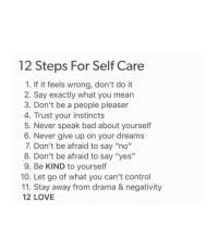 "Instincts: 12 Steps For Self Care  1. If it feels wrong, don't do it  2. Say exactly what you mearn  3. Don't be a people pleaser  4. Trust your instincts  5. Never speak bad about yourself  6. Never give up on your dreams  7. Don't be afraid to say ""no""  8. Don't be afraid to say ""yes""  9. Be KIND to yourself  10. Let go of what you can't control  11. Stay away from drama & negativity  12 LOVE"