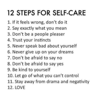 "Bad, Complex, and Friends: 12 STEPS FOR SELF-CARE  1. If it feels wrong, don't do it  2. Say exactly what you mean  3. Don't be a people pleaser  4. Trust your instincts  5. Never speak bad about yourself  6. Never give up on your dreams  7. Don't be afraid to say no  8. Don't be afraid to say yes  9. Be kind to yourself  10. Let go of what you can't control  11. Stay away from drama and negativity  12. LOVE <p><a href=""https://azzgfgqui.tumblr.com/post/171589123528/vinculum-mastery-sidewalksnorkeler"" class=""tumblr_blog"">azzgfgqui</a>:</p><blockquote> <p><a href=""http://vinculum-mastery.tumblr.com/post/170566522870/sidewalksnorkeler-supernatural-blog67"" class=""tumblr_blog"">vinculum-mastery</a>:</p> <blockquote> <p><a href=""http://sidewalksnorkeler.tumblr.com/post/170563797834/supernatural-blog67-psych2go-more-self-care"" class=""tumblr_blog"">sidewalksnorkeler</a>:</p> <blockquote> <p><a href=""https://supernatural-blog67.tumblr.com/post/170561416296/psych2go-more-self-care-articles-here-share"" class=""tumblr_blog"">supernatural-blog67</a>:</p> <blockquote> <p><a href=""http://psych2go.me/post/170526576267/more-self-care-articles-here-share-this-with"" class=""tumblr_blog"">psych2go</a>:</p> <blockquote> <p><b>❤ More Self-Care Articles Here ❤ Share This With Your Friends Or Reblog This So You Can Read It Later</b><br/></p> <p><a href=""https://psych2go.net/5-ways-achieve-dreams/"">5 Ways to Achieve Your Dreams</a><br/></p> <p><a href=""https://psych2go.net/5-ways-deal-inferiority-complex/"">5 Ways to Deal with an Inferiority Complex</a><br/></p> <p><a href=""https://psych2go.net/5-habits-highly-successful-people/"">5 Habits of Highly Successful People</a><br/></p> <p><a href=""https://psych2go.net/5-effective-ways-can-self-actualize/"">5 Effective Ways You Can Self-Actualize</a><br/></p> <p><a href=""https://psych2go.net/7-signs-may-self-actualized/"">7 Signs You May Be Self-Actualized</a><br/></p> <p><a href=""https://psych2go.net/7-habits-nurture-positive-mindset/"">7 Habits to Nurture a Positive Mindset</a><br/></p> <p><a href=""https://psych2go.net/5-things-give-live-life-want/"">5 Things to Give Up to Live the Life You Want</a><br/></p> <p><a href=""https://psych2go.net/7-ways-can-start/"">7 Ways You Can Start Over</a><br/></p> <p><a href=""https://psych2go.net/8-ways-counteract-negative-self-talk/"">8 Ways to Counteract Negative Self-Talk</a><br/></p> <p><a href=""https://psych2go.net/make-yourself-happy/"">Make Yourself Happy</a><br/></p> <p><a href=""https://psych2go.net/8-ways-to-care-for-your-mental-health-easy-steps-selfcare-and-selfhelp/"">8 Ways to Take Care of Your Mental Health</a><br/></p> <p><a href=""https://psych2go.net/7-signs-may-people-pleaser/"">7 Signs You May Be a People Pleaser</a><br/></p> <p><a href=""https://psych2go.net/7-ways-stop-people-pleaser/"">7 Ways to Stop Being a People Pleaser</a></p> <p><a href=""https://psych2go.net/10-ways-spot-toxic-person-life/"">10 Ways to Spot a Toxic Person in Your Life</a><br/></p> <p><a href=""https://psych2go.net/10-ways-deal-toxic-people/"">10 Ways to Deal with Toxic People</a><br/></p> <p><a href=""https://psych2go.net/7-habits-highly-successful-introverts/"">7 Habits of Highly Successful Introverts</a><br/></p> <p><a href=""https://psych2go.net/5-ways-mindfulness-can-improve-life/"">5 Ways Mindfulness Can Improve Your Life</a><br/></p> <p><a href=""https://psych2go.net/5-ways-stop-apologizing-everything/"">5 Ways to Stop Apologizing for Everything that You Do</a><br/></p> <p><a href=""https://psych2go.net/ten-steps-overcoming-need-approval/"">10 Steps for Overcoming the Need for Approval</a><br/></p> <p><a href=""https://psych2go.net/10-ways-build-emotional-resilience/"">10 Ways to Build Your Emotional Resilience</a><br/></p> <p><a href=""https://psych2go.net/love-recognizing-time-give/"">Love Yourself: Recognizing When It's Time to Give Up</a><br/></p> <p><a href=""https://psych2go.net/6-ways-deal-inferiority-complex/"">6 Ways to Deal with Inferiority Complex</a><br/></p> <p><a href=""https://psych2go.net/5-helpful-self-care-tips-for-empaths/"">5 Helpful Self Care Tips for Empaths</a><br/></p> <p><a href=""https://psych2go.net/healing-suppressed-anger/"">Healing from Repressed Anger</a><br/></p> <p><a href=""https://psych2go.net/channeling-pain-leads-happiness-interview-dr-bastian/"">How Channeling Your Pain Leads to Happiness</a><br/></p> <p><a href=""https://psych2go.net/11-tips-cope-negative-thoughts/"">11 Tips To Cope With Negative Thoughts</a><br/></p> <p><b>If you like to read topics about Self-Love, visit our website <a href=""https://psych2go.net/"">psych2go.net</a></b></p> <p>Ψ Follow <a>@psych2go</a>​ for more Ψ<br/></p> </blockquote>  <p>self care is so important</p> </blockquote>  <p>All these links are so great! If you or a loved one is suffering from a mental illness, these would be excellent to read. Take the time to read every article– I did!</p> </blockquote>  <p>I've been having a hard time lately smh , at least some ppl are putting good into the world </p> </blockquote>  <p>I sometimes find helpful thing's shared by a sometime knowing ppl … Thank you. </p> </blockquote>"