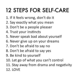 psych2go: ❤ More Self-Care Articles Here ❤ Share This With Your Friends Or Reblog This So You Can Read It Later 5 Ways to Achieve Your Dreams 5 Ways to Deal with an Inferiority Complex 5 Habits of Highly Successful People 5 Effective Ways You Can Self-Actualize 7 Signs You May Be Self-Actualized 7 Habits to Nurture a Positive Mindset 5 Things to Give Up to Live the Life You Want 7 Ways You Can Start Over 8 Ways to Counteract Negative Self-Talk Make Yourself Happy 8 Ways to Take Care of Your Mental Health 7 Signs You May Be a People Pleaser 7 Ways to Stop Being a People Pleaser 10 Ways to Spot a Toxic Person in Your Life 10 Ways to Deal with Toxic People 7 Habits of Highly Successful Introverts 5 Ways Mindfulness Can Improve Your Life 5 Ways to Stop Apologizing for Everything that You Do 10 Steps for Overcoming the Need for Approval 10 Ways to Build Your Emotional Resilience Love Yourself: Recognizing When It's Time to Give Up 6 Ways to Deal with Inferiority Complex 5 Helpful Self Care Tips for Empaths Healing from Repressed Anger How Channeling Your Pain Leads to Happiness 11 Tips To Cope With Negative Thoughts If you like to read topics about Self-Love, visit our website psych2go.net Ψ Follow @psych2go​ for more Ψ : 12 STEPS FOR SELF-CARE  1. If it feels wrong, don't do it  2. Say exactly what you mean  3. Don't be a people pleaser  4. Trust your instincts  5. Never speak bad about yourself  6. Never give up on your dreams  7. Don't be afraid to say no  8. Don't be afraid to say yes  9. Be kind to yourself  10. Let go of what you can't control  11. Stay away from drama and negativity  12. LOVE psych2go: ❤ More Self-Care Articles Here ❤ Share This With Your Friends Or Reblog This So You Can Read It Later 5 Ways to Achieve Your Dreams 5 Ways to Deal with an Inferiority Complex 5 Habits of Highly Successful People 5 Effective Ways You Can Self-Actualize 7 Signs You May Be Self-Actualized 7 Habits to Nurture a Positive Mindset 5 Things to Give Up to Live the Life You Want 7 Ways You Can Start Over 8 Ways to Counteract Negative Self-Talk Make Yourself Happy 8 Ways to Take Care of Your Mental Health 7 Signs You May Be a People Pleaser 7 Ways to Stop Being a People Pleaser 10 Ways to Spot a Toxic Person in Your Life 10 Ways to Deal with Toxic People 7 Habits of Highly Successful Introverts 5 Ways Mindfulness Can Improve Your Life 5 Ways to Stop Apologizing for Everything that You Do 10 Steps for Overcoming the Need for Approval 10 Ways to Build Your Emotional Resilience Love Yourself: Recognizing When It's Time to Give Up 6 Ways to Deal with Inferiority Complex 5 Helpful Self Care Tips for Empaths Healing from Repressed Anger How Channeling Your Pain Leads to Happiness 11 Tips To Cope With Negative Thoughts If you like to read topics about Self-Love, visit our website psych2go.net Ψ Follow @psych2go​ for more Ψ