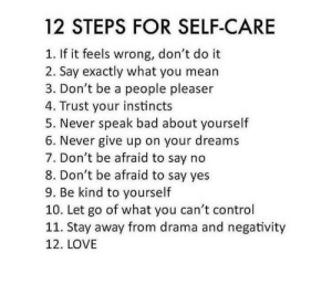 Negativity: 12 STEPS FOR SELF-CARE  If it feels wrong, don't do it  2. Say exactly what you mean  3. Don't be a people pleaser  4. Trust your instincts  5. Never speak bad about yourself  6. Never give up on your dreams  7. Don't be afraid to say no  8. Don't be afraid to say yes  9. Be kind to yourself  10. Let go of what you can't control  11. Stay away from drama and negativity  12. LOVE