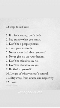 Bad, Love, and Control: 12 steps to self care  1. If it feels wrong, don't do it.  2. Say exactly what you mean  3. Don't be a people pleaser.  4. Trust your instincts.  5. Never speak bad about yourself,  6. Never give up on your dreams.  7. Don't be afraid to say no.  8. Don't be afraid to say ves.  9. Be kind to yourself.  10. Let go of what you can't control  11. Stay away from drama and negativity.  12. Love.  @thegoodquote  @thegoodquote