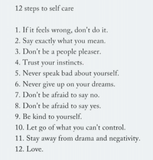 Negativity: 12 steps to self care  1. If it feels wrong, don't do it  2. Say exactly what you mean  3. Don't be a people pleaser  Trust your instincts  5. Never speak bad about yourself.  6. Never give up on your dreams  7. Don't be afraid to say no.  8. Don't be afraid to say yes.  9. Be kind to yourself.  10. Let go of what you can't control  11. Stay away from drama and negativity  12. Love