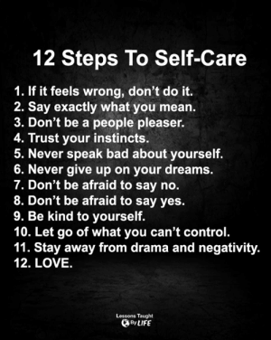 <3: 12 Steps To Self-Care  1. If it feels wrong, don't do it.  2. Say exactly what you mean.  3. Don't be a people pleaser.  4. Trust your instincts.  5. Never speak bad about yourself.  6. Never give up on your dreams.  7. Don't be afraid to say no.  8. Don't be afraid to say yes.  9. Be kind to yourself.  10. Let go of what you can't control.  11. Stay away from drama and negativity.  12. LOVE.  Lessons Taught  By LIFE <3