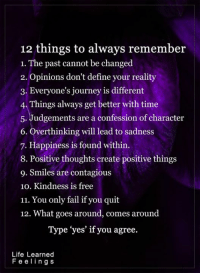 "Memes, Contagious, and 🤖: 12 things to always remember  1. The past cannot be changed  2. Opinions don't define your reality  3. Everyone's journey is different  4. Things always get better with time  5. Judgements are a confession of character  6. overthinking will lead to sadness  7. Happiness is found within.  8. Positive thoughts create positive things  9. Smiles are contagious  10. Kindness is free  11. You only fail if you quit  12. What goes around, comes around  Type ""yes' if you agree.  Life Learned  F e e l i n g s <3"