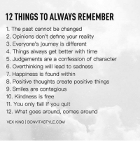 Fail, Journey, and Memes: 12 THINGS TO ALWAYS REMEMBER  1. The past cannot be changed  2. Opinions don't define your reality  3. Everyone's journey is different  4. Things always get better with time  5. Judgements are a confession of character  6. Overthinking will lead to sadness  7. Happiness is found within  8. Positive thoughts create positive things  9. Smiles are contagious  10. Kindness is free  11. You only fail if you quit  12. What goes around, comes around  VEX KING l BONVITASTYLE.COM