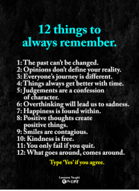 Journey, Memes, and Contagious: 12 things to  always remember.  1: The past can't be changed.  2: Opinions don't define your reality.  3: Everyone's journey is different.  4: Things always get better with time.  5: Judgements are a confession  of character.  6: Overthinking will lead us to sadness.  7: Happiness is found within  8: Positive thoughts create  ositive things.  9: Smiles are contagious.  10: Kindness is free.  11:You only fail if you quit.  12: What goes around, comes around.  Type 'Yes' if you agree.  Lessons Taught <3