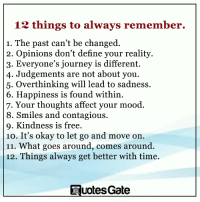 Journey, Mood, and Contagious: 12 things to always remember.  1. The past can't be changed.  2. Opinions don't define your reality.  3. Everyone's journey is different.  4. Judgements are not about you.  5. Overthinking will lead to sadness.  6. Happiness is found within  7. Your thoughts affect your mood.  8. Smiles and contagious.  9. Kindness is free.  10. It's okay to let go and move on.  11. What goes around, comes around  12. Things always get better with time.  Quotes Gate