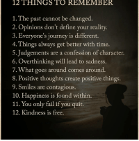 Memes, Contagious, and Define: 12 THINGS TO REMEMBER  1. The past cannot be changed  2. Opinions don't define your reality.  3. Everyone's journey is different.  4. Things always get better with time.  5. Judgements are a confession of character.  6. Over thinking will lead to sadness.  7. What goes around comes around  8. Positive thoughts create positive things.  9. Smiles are contagious.  10. Happiness is found within  11. You only fail if you quit.  12. Kindness is free