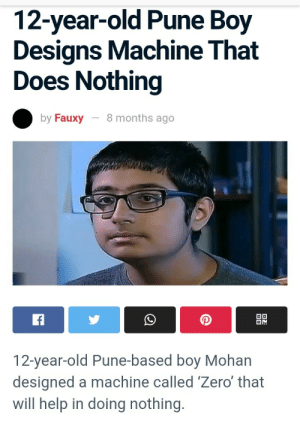 me_irl: 12-year-old Pune Boy  Designs Machine That  Does Nothing  8 months ago  by Fauxy  OD  f  12-year-old Pune-based boy Mohan  designed a machine called 'Zero' that  will help in doing nothing. me_irl