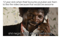 Shit, Video, and Asshole: 12 year olds when their favourite youtuber ask themm  to like the video because that would be awsome  shit negro, that's all you had to say Destroy that like button like I destroyed your mommas asshole
