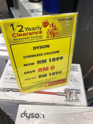 Wow, Furniture, and Vacuum: 12 Yearly  Harvey Naman  Clearance  Storewide Savings  on Electrical, L.T. Furniture & Bedding  DYSON  CORDLESS VACUUM  NOW RM 1899  SAVE RMO  yeon UE4-XC-KJA  NOW JUST RM 1899  3 YEARS PRODUCT CARE JUST RM 353  VZ FLUFFY+ S014056  Gross wegh  4.73k  0 AMajor Ce Cant  Interest Instalment  PRODUCT CARE  oCTIOe ADVANDND  dyson Wow, what a bargain!