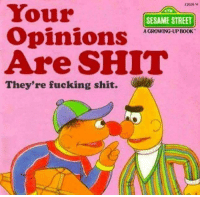 Fucking, Growing Up, and Sesame Street: 12028 14  Your  Opinions  Are SHIT  CTR  SESAME STREET  A GROWING-UP BOOK  They're fucking shit.