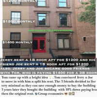Drinking, Family, and Friday: 120O MONTHLY  $1200 MONTHLY  OJAMESWINNIN  $1400 MONTHLY  JERRY RENT A 1B ROOM APT FOR $1200 AND HIS  FRIEND JOE RENT A 1B ROOM APT FOR $1200  ALSO. JERRY AND JOE BECAME GOOD FRIENDS  WITH TOM, WHO IS PAYING $1400 FOR A 3B ROOM  Tom came up with a bright idea . Tom convinced Jerry n Joe  to move in with him n split his rent. The 3 friends decided to live  very minimal so they can save enough money to buy the building  3 years later they bought the building with 10% down paying less  then the original rent. Group cconomics Real Estate investor @jameswinning_ bought a bank owned property. He renovated the property and came up with a great idea for his friend @kingifted who always wanted to buy a house for his family but was having hard times. @jameswinning_ invited @kingifted to move into the home, paying half of what he's already paying for rent. The two shared the house until @kingifted saved enough money 💰 to buy the house from James! The two worked together on finances, credit building and other businesses together. The two have been working together for over 5 years! Get 2 of your drinking buddies together on a Friday night. Instead of going out to the bar, work on building together and being creative. @jameswinning_ is opening ways for his friends to become property owners ! Build together! Ask @jameswinning_