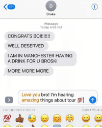 Drake congratulates ChanceTheRapper on his Grammy award! 🙏👏 @champagnepapi @chancetherapper WSHH: 121  Drake  i Message  Today 4:02 PM  CONGRATS BOI!!!!!!!  WELL DESERVED  I AM IN MANCHESTER HAVING  A DRINK FOR U BROSKI  MORE MORE MORE  Love you  bro! I'm hearing  amazing  things about tour  102  FREQUENTLY USED  SMILEY S & P  00 Drake congratulates ChanceTheRapper on his Grammy award! 🙏👏 @champagnepapi @chancetherapper WSHH