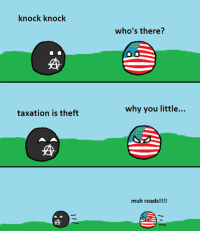 knock knock  taxation is theft  who's there?  why you little...  muh roads!!!!