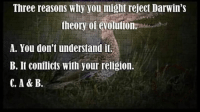 ~Twig: Three reasons why you might reject Darwin's  theory evolution.  A. You don't understand it.  B. It conflicts with your religion. ~Twig