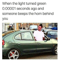 Turn Green: When the light turned green  0.00001 seconds ago and  someone beeps the horn behind  you