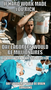IF HARD WORK MADE  YOU RICH  DAY LABORERS WOULD  BE MILLIONAIRES  IFIHARDWORK MADE YOU ADOCTOR  DAY LABORERS WOULD BE BRAIN  SURGEONS Svetoslav Svetlozarov