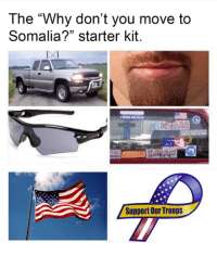 "Starter Kit: The ""Why don't you move to  Somalia?"" starter kit.  Support Our Troops"