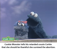 Corkie doesn't know how lucky she is.: 123  SESAME STREET  Cookie Monster tells his retarded cousin Corkie  that she should be thankful she survived the abortion. Corkie doesn't know how lucky she is.
