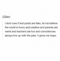 Fake, Funny, and Lmao: 123ery  i dont care if text posts are fake, let me believe  the world is funny and creative and parents are  weird and teachers are fun and coincidences  always line up with the joke. it gives me hope. most of them seem reaL Follow me (@whoaciety) for more 💓 - - - - - [tags: textpost textposts wtftumblr funnytumblr tumblrlol tumblrtextpost tumblrtextposts tumblr funnytextpost funnytextposts tumblrfunny ifunny relatable relatabletextpost rt slime relatablepost asmr 314tim meme lmao shrek spongebob trickshot 😂 pepe textpostaccount cohmedy funny satan ]