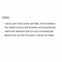 Fake, Memes, and Texting: 123ery  i dont care if text posts are fake, let me believe  the world is funny and creative and parents are  weird and teachers are fun and coincidences  always line up with the joke. it gives me hope. This is what I'm here for 😌