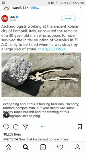 cnn.com, Fucking, and Funny: 124% A 1:55 pm  at3.14. Follow  CNN  Follow  @CNN  Archaeologists working at the ancient Roman  city of Pompeii, Italy, uncovered the remains  of a 30-year-old man who appears to have  survived the initial eruption of Vesuvius in 79  A.D., only to be killed when he was struck by  a large slab of stone cnn.it/2GZKWvX  everything about this is fucking hilarious. i'm sorry,  random pompeii man, but your death was some  oeney tunes bullshit and the framing of this  ograph isn't helping.  10,258 likes  iwant3.14 Now that Im almost done with my This is hilarious, but I'm putting it in my History board instead of Funny