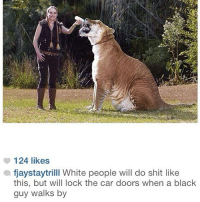 The caption on this photo of a white woman bottle feeding a mountain lion is absolutely perfect.: 124 likes  afjaystaytrilll White people will do shit like  this, but will lock the car doors when a black  guy walks by The caption on this photo of a white woman bottle feeding a mountain lion is absolutely perfect.
