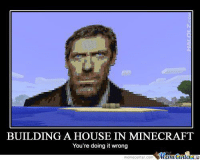 House, u mad?: BUILDING A HOUSE IN MINECRAFT  You're doing it wrong  Meme Center  memecenter.com House, u mad?