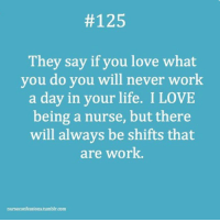 Memes, What You Doing, and Nursing:  #125  They say if you love what  you do you will never work  a day in your life. I LOVE  being a nurse, but there  will always be shifts that  are work  nurse confessions.tumblr.com nurse nurses nurselife nursesrock nursesofinstagram nursesweek nursesunite nurseslife nursesday nursestudent nurseshark nurseshumour nursing nursetshir RN LPN CNA NAC RNstudent 😊DoubleTap & Tag a Nurse👇