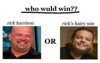 rick: who wuld win??  rick harrison  rick's hairy son  OR