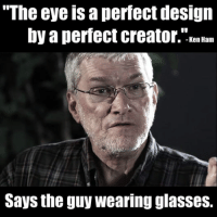 ~Twig: The eye a perfect design  by a perfect creator. Ken Ham  Says the guy wearing glasses. ~Twig