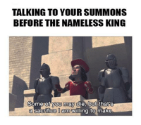 I made this while I was waiting for more summon signs...: TALKING TO YOUR SUMMONS  BEFORE THE NAMELESS KING  Some of you may die, but thats  a sacrifice 0 am  Willing to make I made this while I was waiting for more summon signs...
